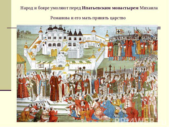 Народ и бояре умоляют передИпатьевским монастыремМихаила Романова и его мать принять царство