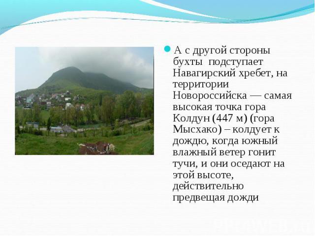 А с другой стороны бухты подступает Навагирский хребет, на территории Новороссийска — самая высокая точка гора Колдун (447 м) (гора Мысхако) – колдует к дождю, когда южный влажный ветер гонит тучи, и они оседают на этой высоте, действительно предвещ…