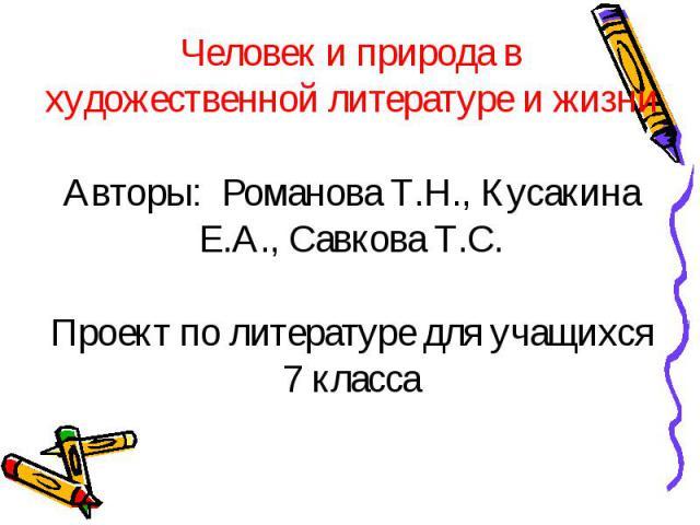 Человек и природа в художественной литературе и жизни Авторы: Романова Т.Н., Кусакина Е.А., Савкова Т.С.Проект по литературе для учащихся 7 класса