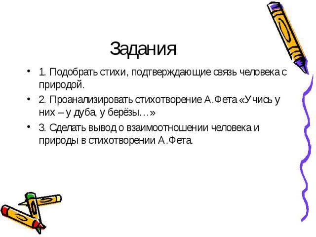 Задания1. Подобрать стихи, подтверждающие связь человека с природой.2. Проанализировать стихотворение А.Фета «Учись у них – у дуба, у берёзы…»3. Сделать вывод о взаимоотношении человека и природы в стихотворении А.Фета.