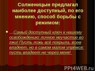 Солженицын предлагал наиболее доступный, по его мнению, способ борьбы с режимом: