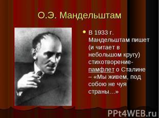 О.Э. Мандельштам В 1933 г. Мандельштам пишет (и читает в небольшом кругу) стихот