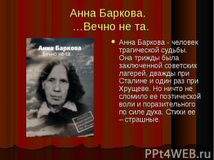 Анна Баркова. …Вечно не та. Анна Баркова - человек трагической судьбы. Она трижд