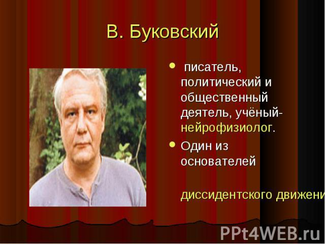 В. Буковский писатель, политический и общественный деятель, учёный-нейрофизиолог.Один из основателейдиссидентского движения в СССР