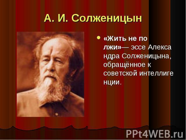 А. И. Солженицын «Жить не по лжи»—эссеАлександра Солженицына, обращённое к советскойинтеллигенции.