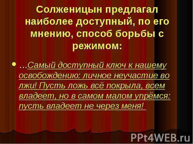 Солженицын предлагал наиболее доступный, по его мнению, способ борьбы с режимом: …Самый доступный ключ к нашему освобождению: личное неучастие во лжи! Пусть ложь всё покрыла, всем владеет, но в самом малом упрёмся: пусть владеет не через меня!
