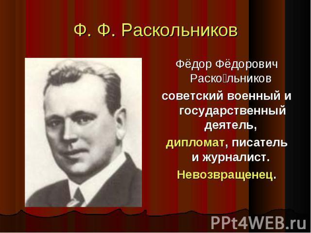Фёдор Фёдорович РаскольниковФёдор Фёдорович Раскольниковсоветский военный и государственный деятель,дипломат, писатель и журналист.Невозвращенец.