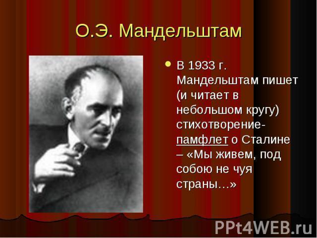 О.Э. Мандельштам В 1933 г. Мандельштам пишет (и читает в небольшом кругу) стихотворение-памфлет о Сталине – «Мы живем, под собою не чуя страны…»