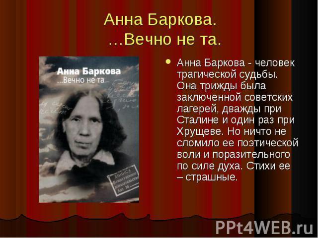 Анна Баркова. …Вечно не та. Анна Баркова - человек трагической судьбы. Она трижды была заключенной советских лагерей, дважды при Сталине и один раз при Хрущеве. Но ничто не сломило ее поэтической воли и поразительного по силе духа. Стихи ее – страшные.