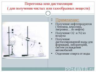 Перегонка или дистилляция( для получения чистых или газообразных веществ) Примен
