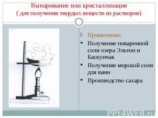 Выпаривание или кристаллизация( для получения твердых веществ из растворов) Прим