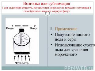 Возгонка или сублимация( для отделения веществ, которые при переходе из твердого
