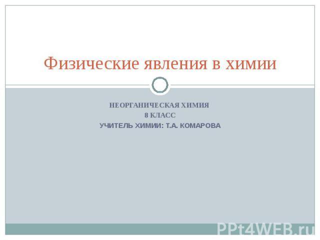 Физические явления в химии Неорганическая химия 8 классУчитель химии: Т.А. Комарова
