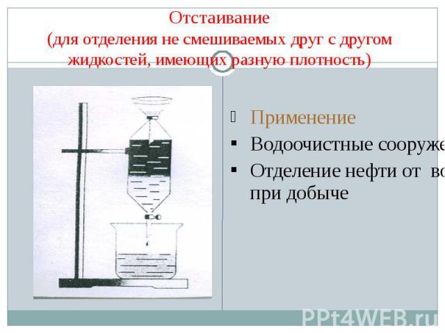 Отстаивание(для отделения не смешиваемых друг с другом жидкостей, имеющих разную плотность) ПрименениеВодоочистные сооруженияОтделение нефти от воды при добыче