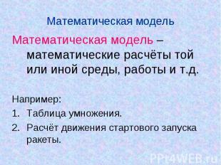 Математическая модель Математическая модель – математические расчёты той или ино