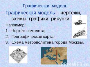Графическая модель Графическая модель – чертежи, схемы, графики, рисунки.Наприме