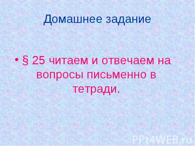 Домашнее задание § 25 читаем и отвечаем на вопросы письменно в тетради.
