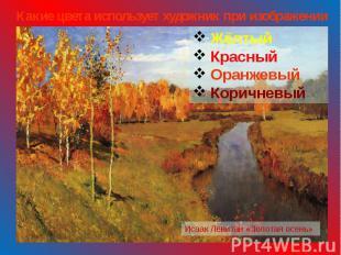 Какие цвета использует художник при изображении осени? Жёлтый Красный Оранжевый