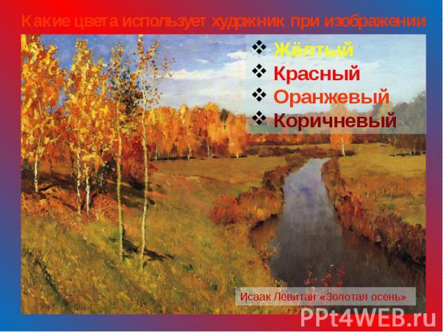 Какие цвета использует художник при изображении осени? Жёлтый Красный Оранжевый Коричневый Исаак Левитан «Золотая осень»
