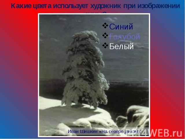 Какие цвета использует художник при изображении зимы? СинийГолубой Белый Иван Шишкин «На севере диком»