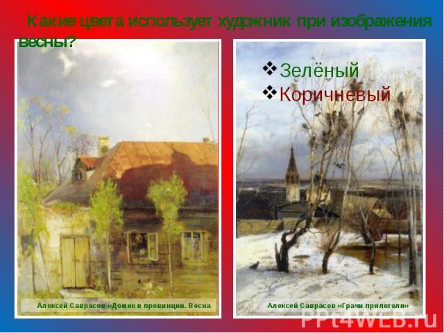 Какие цвета использует художник при изображения весны? ЗелёныйКоричневый Алексей Саврасов «Домик в провинции. Весна Алексей Саврасов «Грачи прилетели»