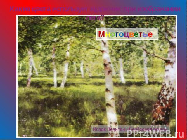 Какие цвета использует художник при изображении лета? Многоцветье Исаак Левитан «Берёзовая роща»