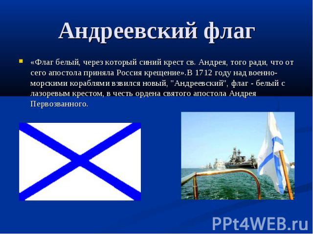 Андреевский флаг «Флаг белый, через который синий крест св. Андрея, того ради, что от сего апостола приняла Россия крещение».В 1712 году над военно-морскими кораблями взвился новый,