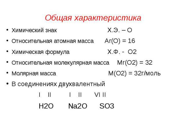 Общая характеристика Химический знак Х.Э. – ООтносительная атомная масса Аr(О) = 16Химическая формула Х.Ф. - О2Относительная молекулярная масса Мr(О2) = 32Молярная масса М(О2) = 32г/мольВ соединениях двухвалентный I II I II VI II Н2О Na2O SO3