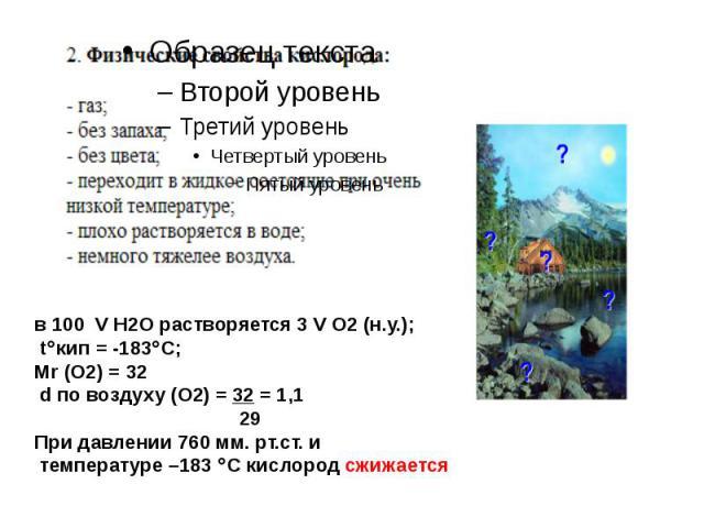 в 100 V H2O растворяется 3 V O2 (н.у.); tкип = -183С;Мr (О2) = 32 d по воздуху (О2) = 32 = 1,1 29При давлении 760 мм. рт.ст. и температуре –183 С кислород сжижается