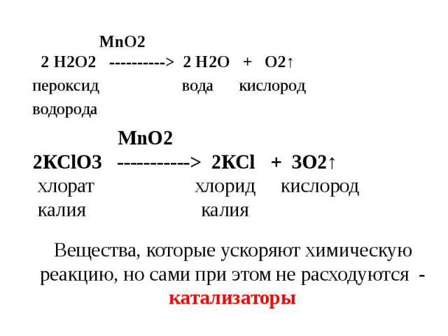 MnO2 2 Н2О2 ----------> 2 Н2О + О2↑пероксид вода кислородводорода MnO22КСlО3 -----------> 2КСl + 3O2↑ хлорат хлорид кислород калия калия Вещества, которые ускоряют химическую реакцию, но сами при этом не расходуются - катализаторы