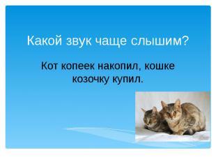 Какой звук чаще слышим?Кот копеек накопил, кошке козочку купил.
