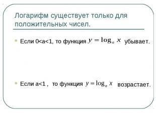 Логарифм существует только для положительных чисел.Если 0<a<1, то функцияЕ