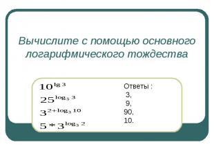 Вычислите с помощью основного логарифмического тождества Ответы : 3, 9,90,10.