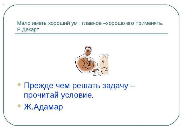 Мало иметь хороший ум , главное –хорошо его применять.Р.ДекартПрежде чем решать задачу – прочитай условие.Ж.Адамар