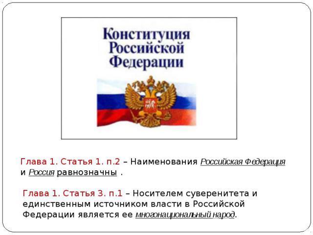 Глава 1. Статья 1. п.2 – Наименования Российская Федерация и Россия равнозначны . Глава 1. Статья 3. п.1 – Носителем суверенитета и единственным источником власти в Российской Федерации является ее многонациональный народ.