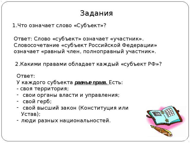 Задания 1.Что означает слово «Субъект»? Ответ: Слово «субъект» означает «участник». Словосочетание «субъект Российской Федерации» означает «равный член, полноправный участник». 2.Какими правами обладает каждый «субъект РФ»? Ответ: У каждого субъекта…
