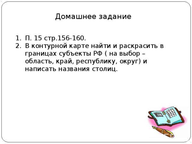 Домашнее задание П. 15 стр.156-160.В контурной карте найти и раскрасить в границах субъекты РФ ( на выбор – область, край, республику, округ) и написать названия столиц.