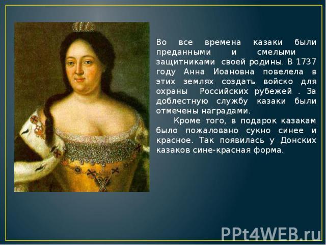 Во все времена казаки были преданными и смелыми защитниками своей родины. В 1737 году Анна Иоановна повелела в этих землях создать войско для охраны Российских рубежей . За доблестную службу казаки были отмечены наградами. Кроме того, в подарок каза…