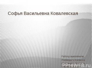 Софья Васильевна КовалевскаяРаботу выполнили: Ученицы 5 б классаСоловьева Арина