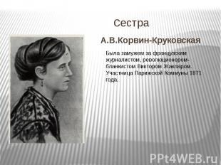 сестраА.В.Корвин-Круковская Была замужем за французским журналистом, революционе