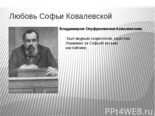Любовь Софьи Ковалевской Владимиром Онуфриевичем Ковалевским, Был видным социоло
