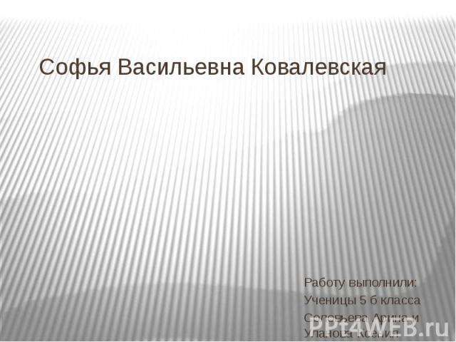 Софья Васильевна КовалевскаяРаботу выполнили: Ученицы 5 б классаСоловьева Арина и Уланова Ксения