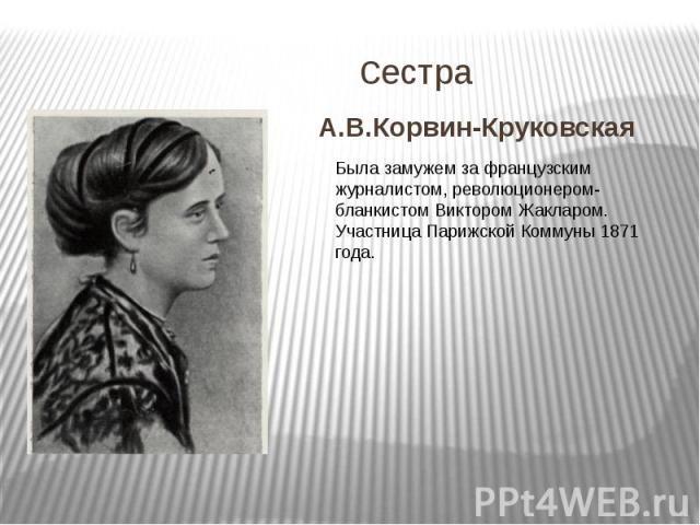 сестраА.В.Корвин-Круковская Была замужем за французским журналистом, революционером-бланкистом Виктором Жакларом. Участница Парижской Коммуны 1871 года.