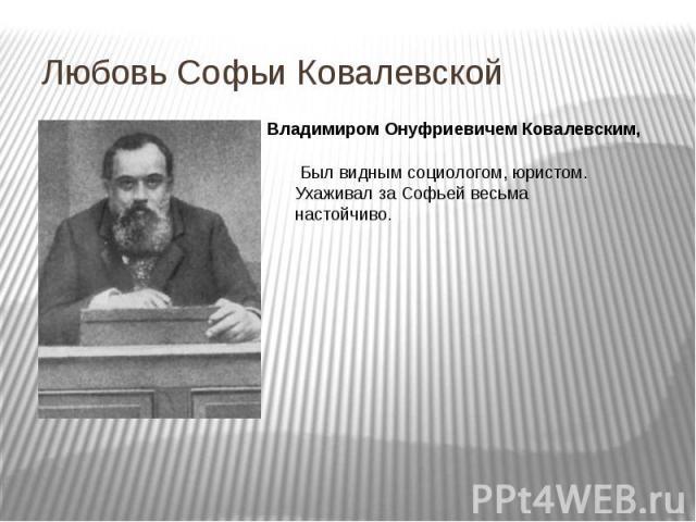 Любовь Софьи Ковалевской Владимиром Онуфриевичем Ковалевским, Был видным социологом, юристом. Ухаживал за Софьей весьма настойчиво.