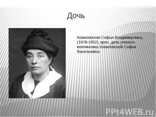 Дочь Ковалевская Софья Владимировна, (1878-1952), врач, дочь ученого-математика Ковалевской Софьи Васильевны.