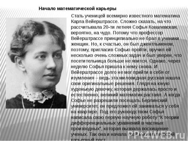Стать ученицей всемирно известного математика Карла Вейерштрассе. Сложно сказать, на что рассчитывала 20-ти летняя Софья Ковалевская, вероятно, на чудо. Потому что профессор Вейерштрассе принципиально не брал в ученики женщин. Но, к счастью, он был …
