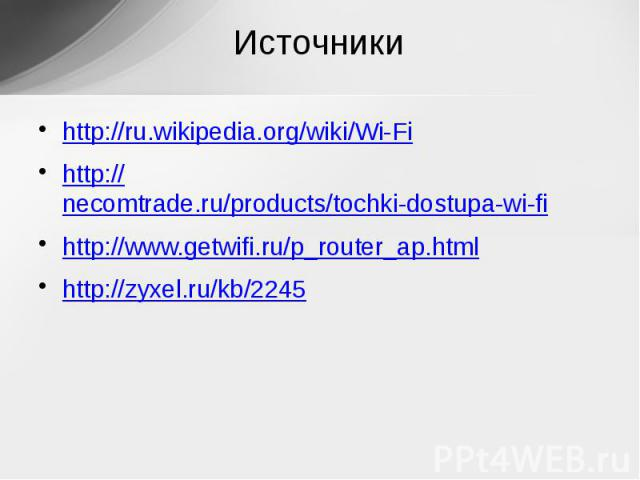 Источникиhttp://ru.wikipedia.org/wiki/Wi-Fihttp://necomtrade.ru/products/tochki-dostupa-wi-fihttp://www.getwifi.ru/p_router_ap.htmlhttp://zyxel.ru/kb/2245