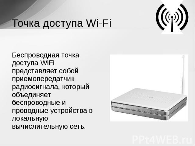 Точка доступа Wi-Fi Беспроводная точка доступа WiFi представляет собой приемопередатчик радиосигнала, который объединяет беспроводные и проводные устройства в локальную вычислительную сеть.