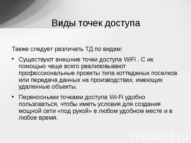 Виды точек доступа Также следует различать ТД по видам:Существуют внешние точки доступа WiFi . С их помощью чаще всего реализовывают профессиональные проекты типа коттеджных поселков или передача данных на производствах, имеющих удаленные объекты.Пе…