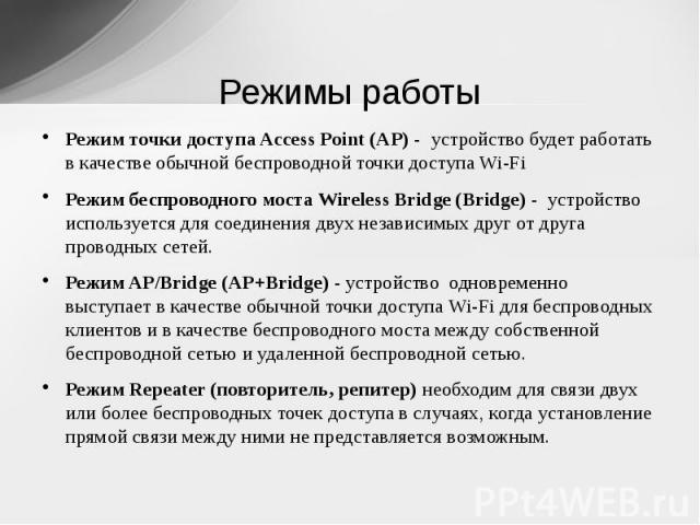 Режимы работы Режим точки доступа Access Point (AP)- устройство будет работать в качестве обычной беспроводной точки доступа Wi-FiРежим беспроводного моста WirelessBridge (Bridge) - устройство используется для соединения двух независимых друг от…